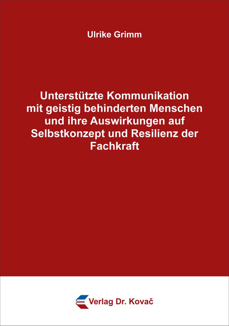 Cover: Unterstützte Kommunikation mit geistig behinderten Menschen und ihre Auswirkungen auf Selbstkonzept und Resilienz der Fachkraft