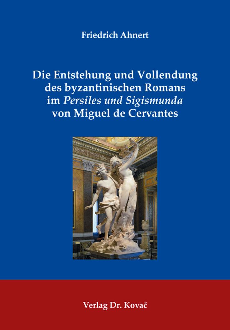 Cover: Die Entstehung und Vollendung des byzantinischen Romans im Persiles und Sigismunda von Miguel de Cervantes
