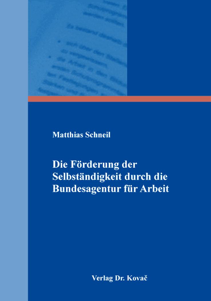 Cover: Die Förderung der Selbständigkeit durch die Bundesagentur für Arbeit
