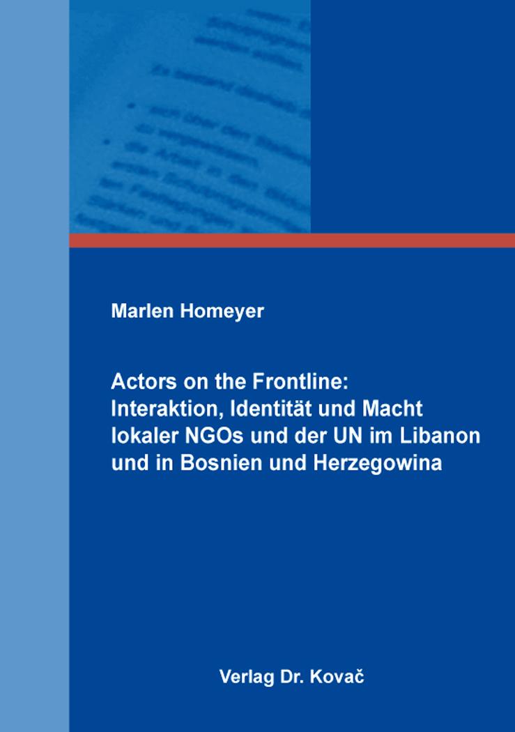 Cover: Actors on the Frontline: Interaktion, Identität und Macht lokaler NGOs und der UN im Libanon und in Bosnien und Herzegowina