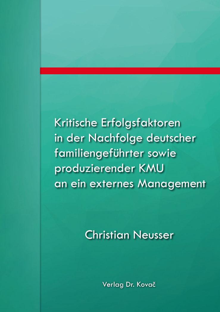 Cover: Kritische Erfolgsfaktoren in der Nachfolge deutscher familiengeführter sowie produzierender KMU an ein externes Management