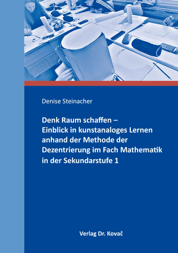 Cover: Denk Raum schaffen – Einblick in kunstanaloges Lernen anhand der Methode der Dezentrierung im Fach Mathematik in der Sekundarstufe 1