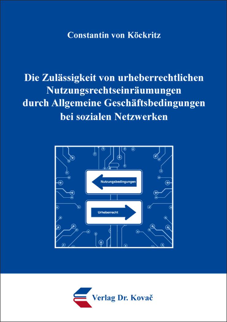 Cover: Die Zulässigkeit von urheberrechtlichen Nutzungsrechtseinräumungen durch Allgemeine Geschäftsbedingungen bei sozialen Netzwerken