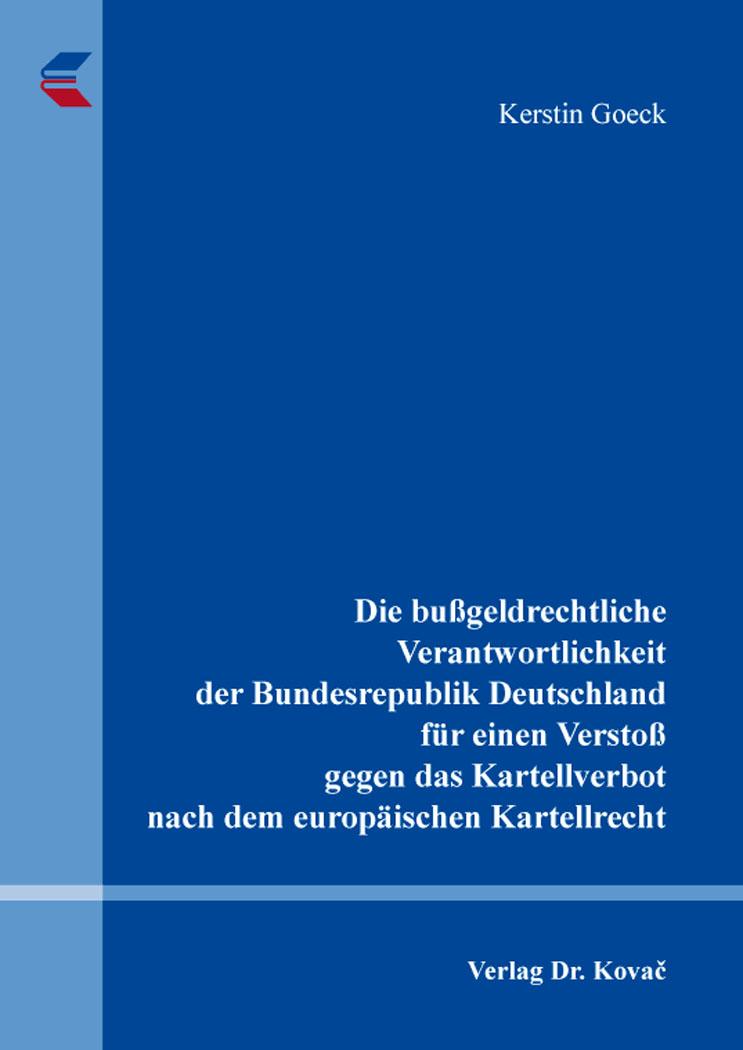 Cover: Die bußgeldrechtliche Verantwortlichkeit der Bundesrepublik Deutschland für einen Verstoß gegen das Kartellverbot nach dem europäischen Kartellrecht