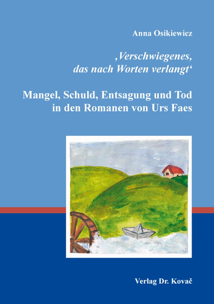 Cover: 'Verschwiegenes, das nach Worten verlangt': Mangel, Schuld, Entsagung und Tod in den Romanen von Urs Faes
