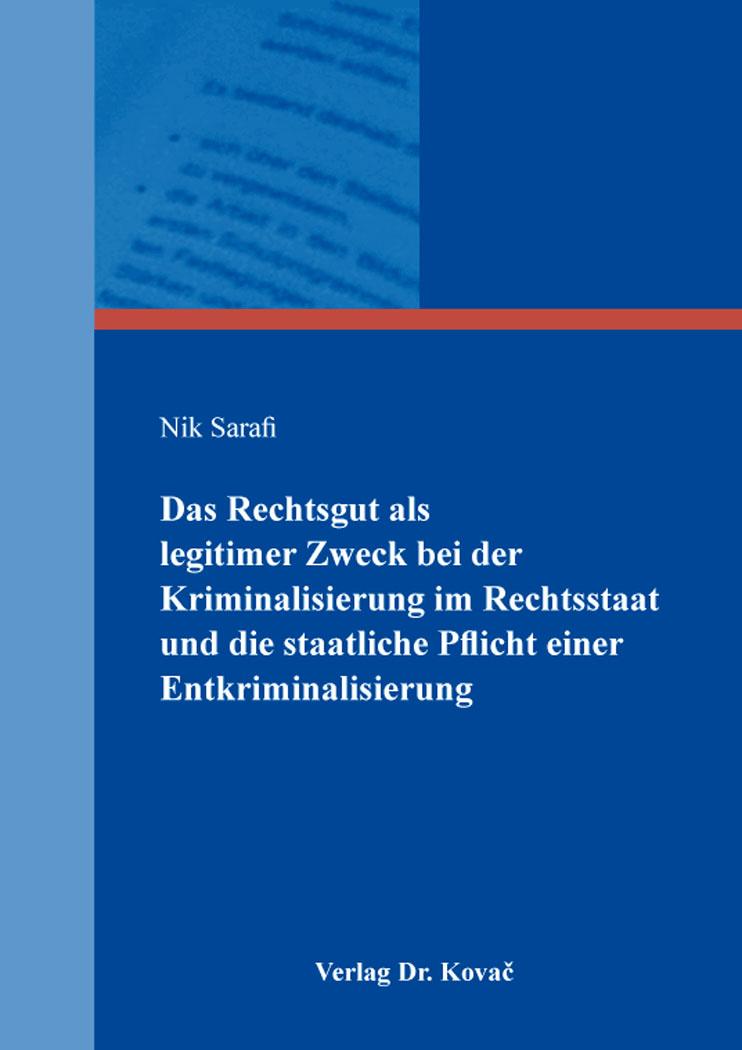 Cover: Das Rechtsgut als legitimer Zweck bei der Kriminalisierung im Rechtsstaat und die staatliche Pflicht einer Entkriminalisierung