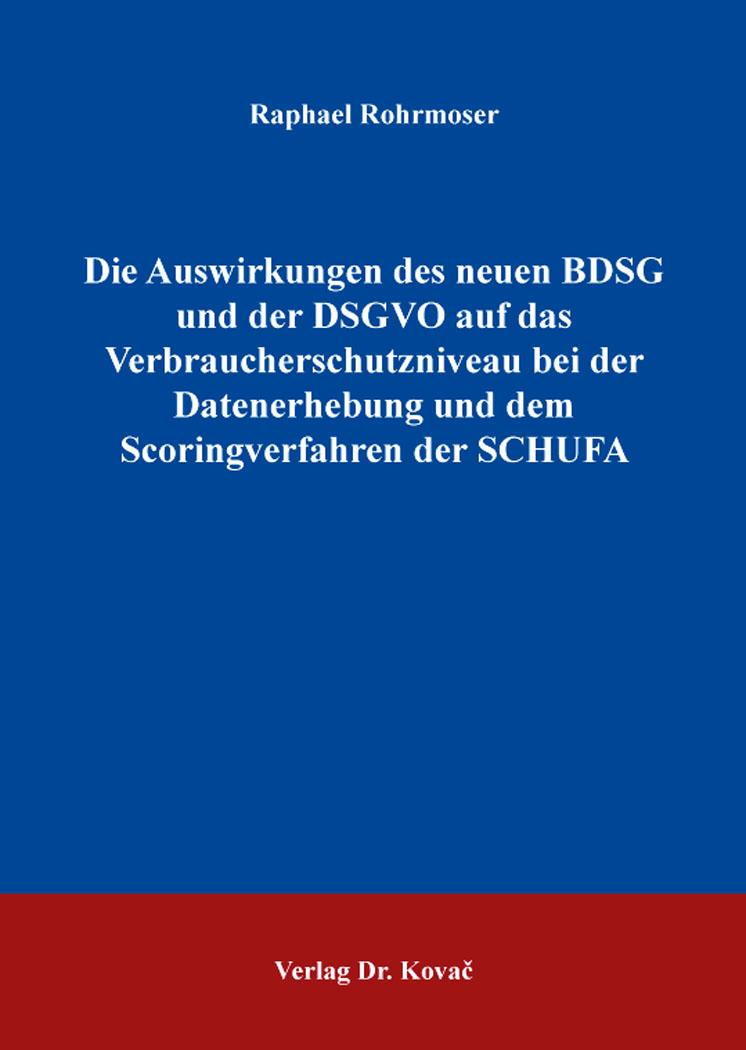 Cover: Die Auswirkungen des neuen BDSG und der DSGVO auf das Verbraucherschutzniveau bei der Datenerhebung und dem Scoringverfahren der SCHUFA