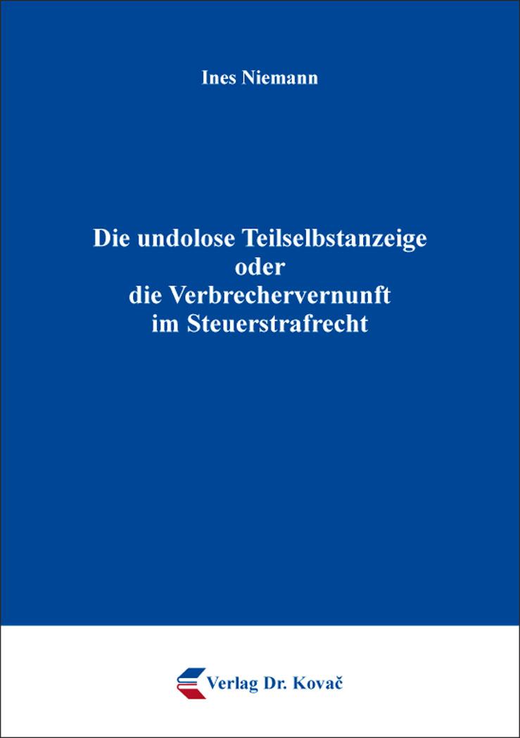 Cover: Die undolose Teilselbstanzeige oder die Verbrechervernunft im Steuerstrafrecht