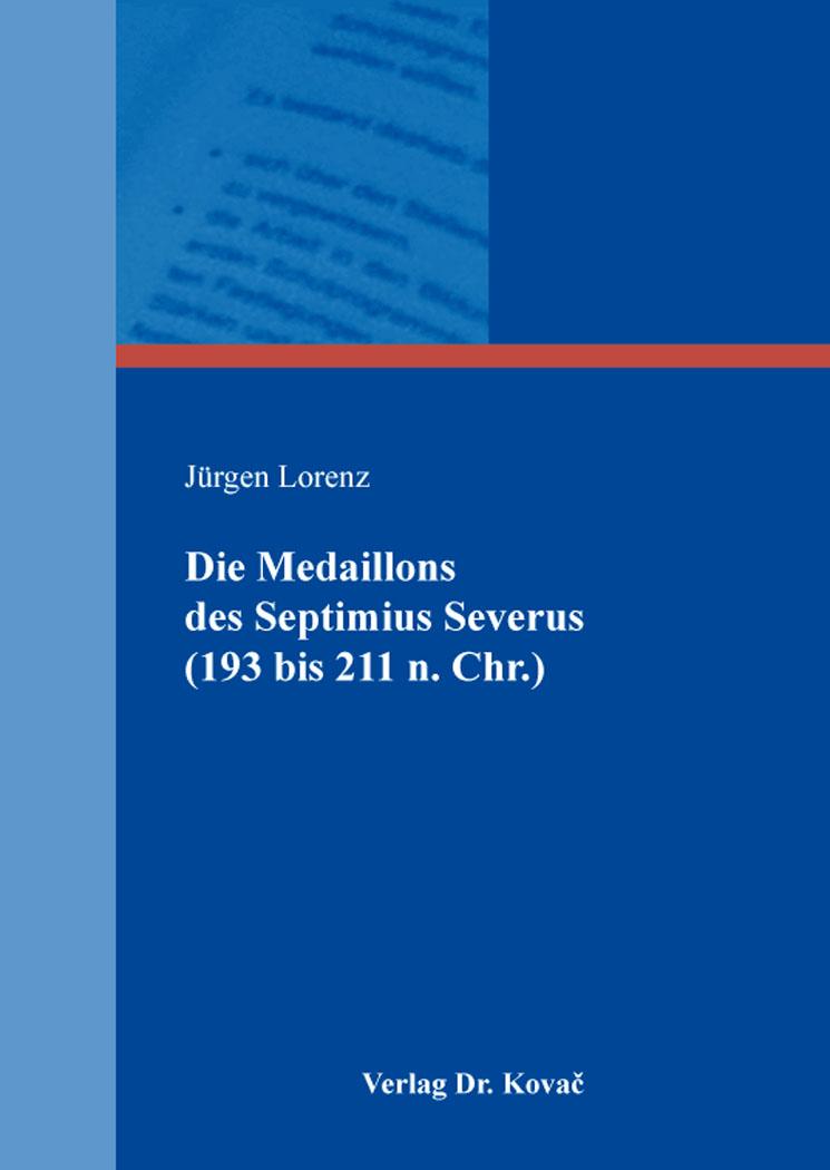 Cover: Die Medaillons des Septimius Severus (193 bis 211 n. Chr.)