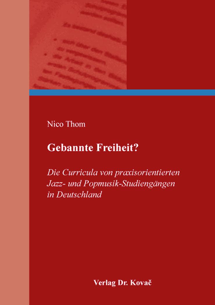 Cover: Gebannte Freiheit? Die Curricula von praxisorientierten Jazz- und Popmusik-Studiengängen in Deutschland