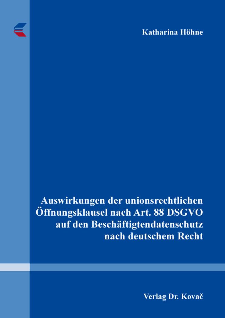 Cover: Auswirkungen der unionsrechtlichen Öffnungsklausel nach Art. 88 DSGVO auf den Beschäftigtendatenschutz nach deutschem Recht