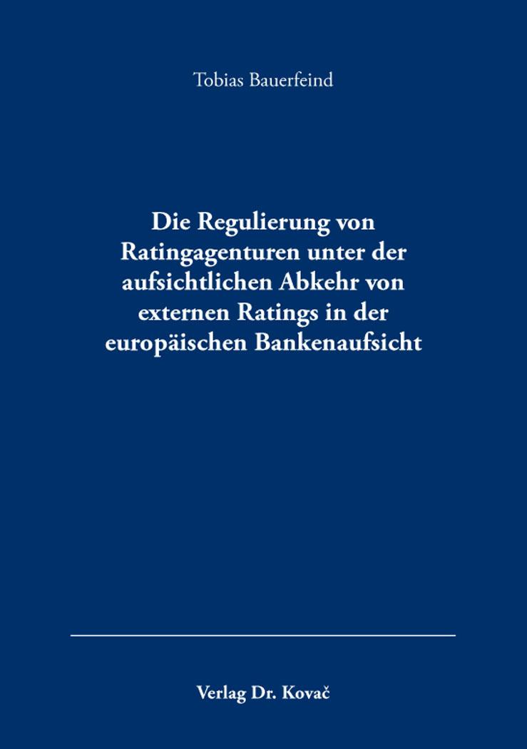 Cover: Die Regulierung von Ratingagenturen unter der aufsichtlichen Abkehr von externen Ratings in der europäischen Bankenaufsicht