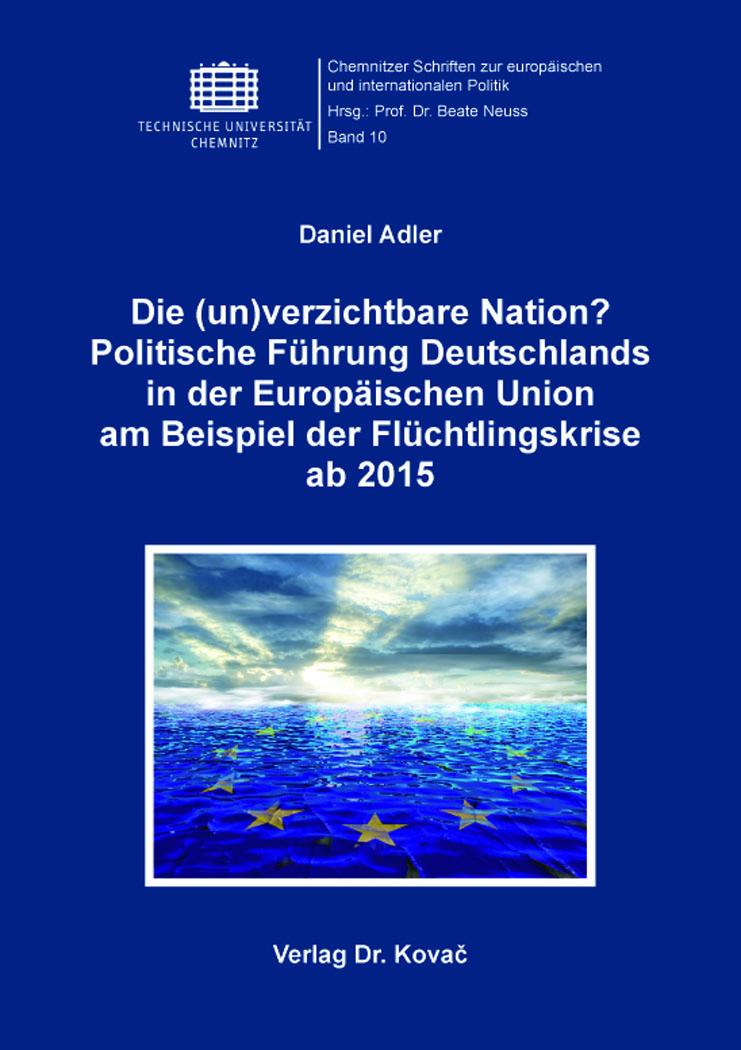 Cover: Die (un)verzichtbare Nation? Politische Führung Deutschlands inderEuropäischenUnion am BeispielderFlüchtlingskrise ab2015