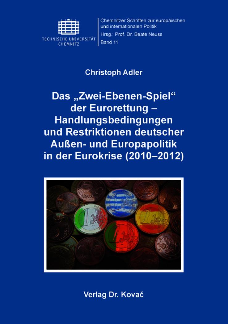 """Cover: Das """"Zwei-Ebenen-Spiel"""" der Eurorettung – Handlungsbedingungen und Restriktionen deutscher Außen- und Europapolitik in der Eurokrise (2010–2012)"""