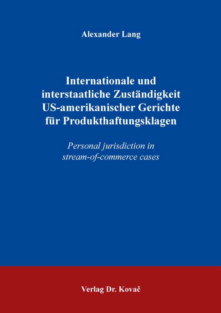 Cover: Internationale und interstaatliche Zuständigkeit US-amerikanischer Gerichte für Produkthaftungsklagen