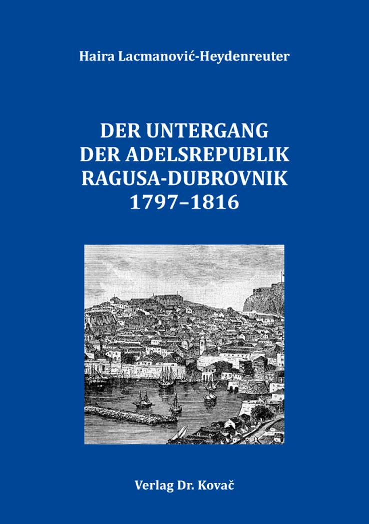Cover: Der Untergang der Adelsrepublik Ragusa-Dubrovnik 1797–1816