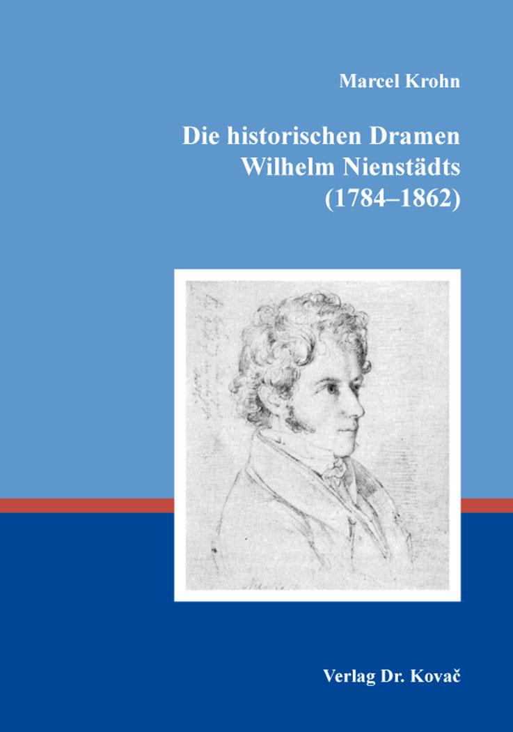 Cover: Die historischen Dramen Wilhelm Nienstädts (1784–1862)