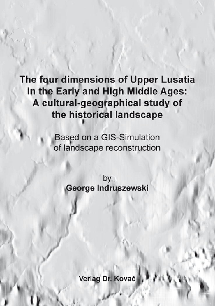 Cover: The four dimensions of UpperLusatia in the EarlyandHigh MiddleAges: A cultural-geographicalstudy of the historicallandscape