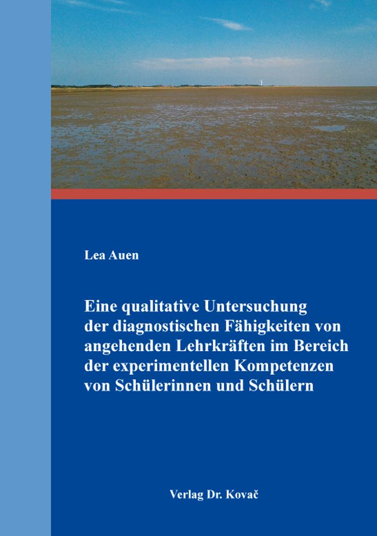 Cover: Eine qualitative Untersuchung der diagnostischen Fähigkeiten von angehenden Lehrkräften im Bereich der experimentellen Kompetenzen von Schülerinnen und Schülern