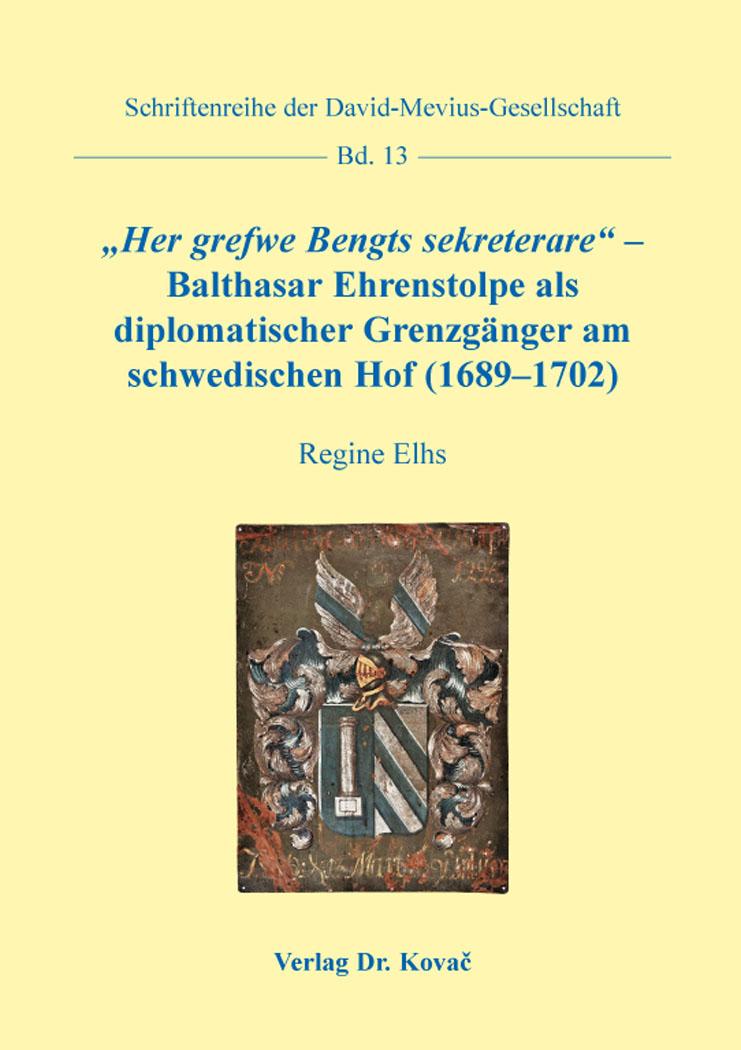 """Cover: """"Her grefwe Bengts sekreterare"""" –Balthasar Ehrenstolpe als diplomatischer Grenzgänger am schwedischen Hof (1689–1702)"""