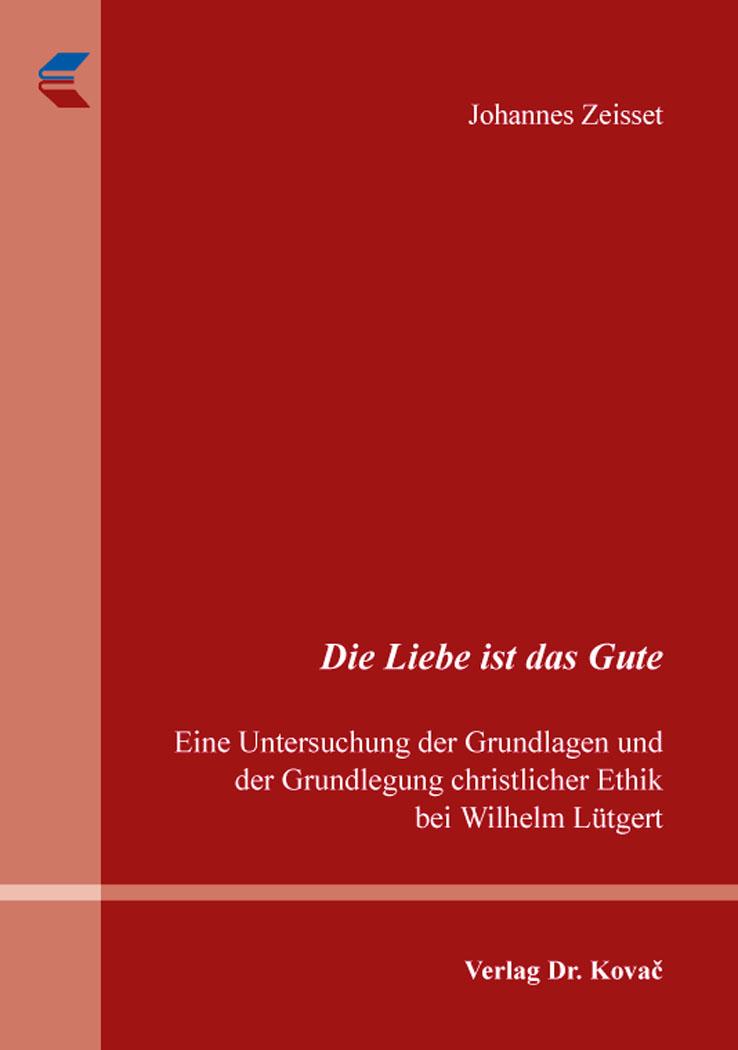 Cover: Die Liebe ist das Gute. Eine Untersuchung der Grundlagen und der Grundlegung christlicher Ethik bei Wilhelm Lütgert