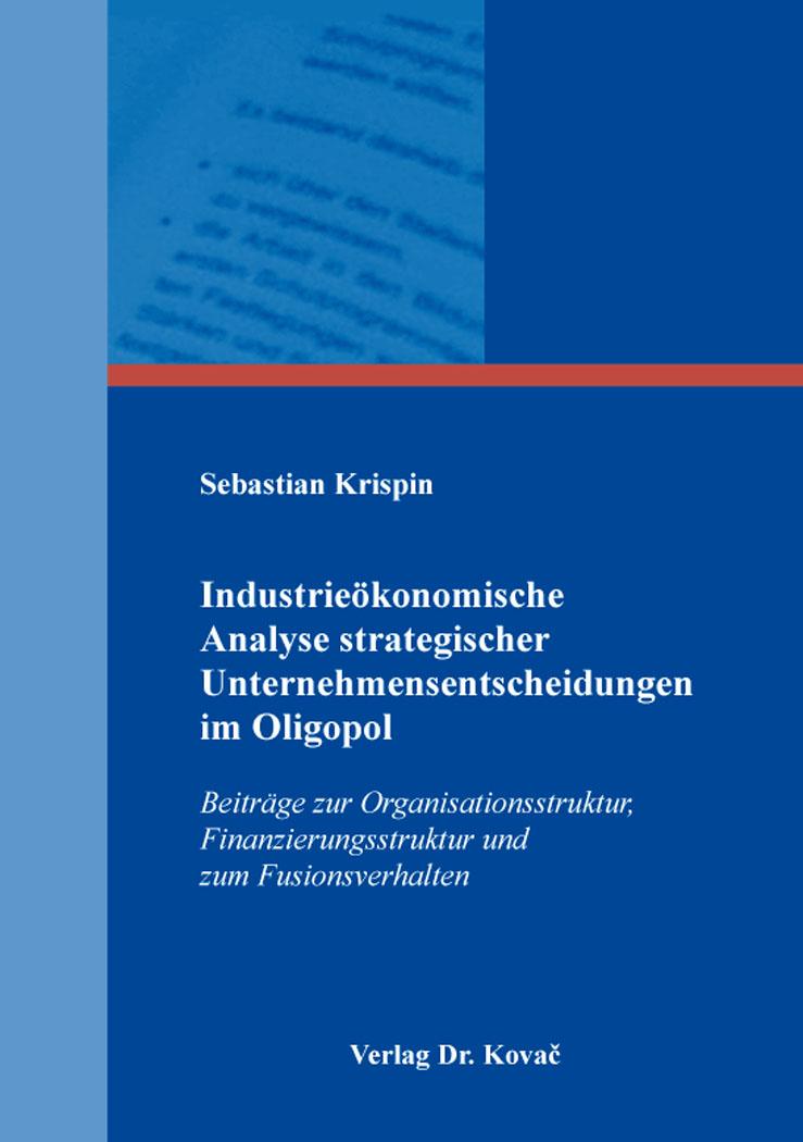 Cover: Industrieökonomische Analyse strategischer Unternehmensentscheidungen im Oligopol