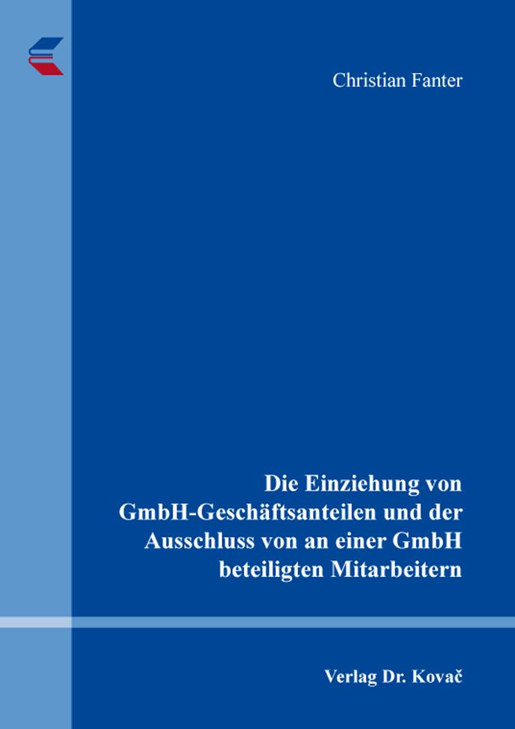 Cover: Die Einziehung von GmbH-Geschäftsanteilen und der Ausschluss von an einer GmbH beteiligten Mitarbeitern