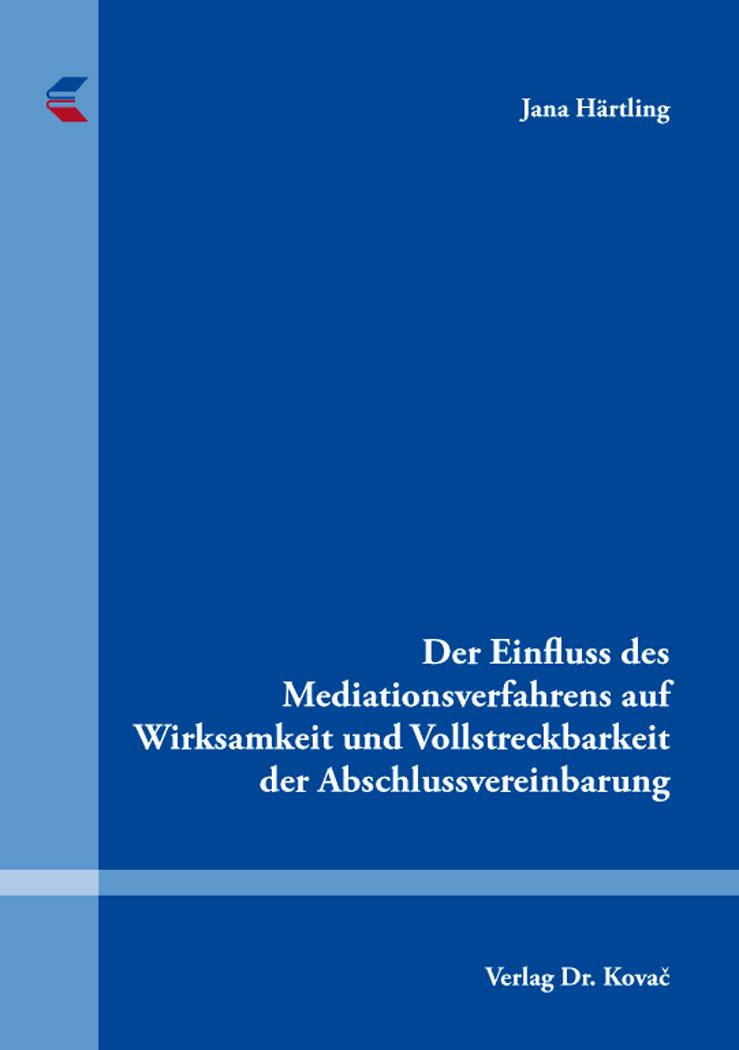 Cover: Der Einfluss des Mediationsverfahrens auf Wirksamkeit und Vollstreckbarkeit der Abschlussvereinbarung