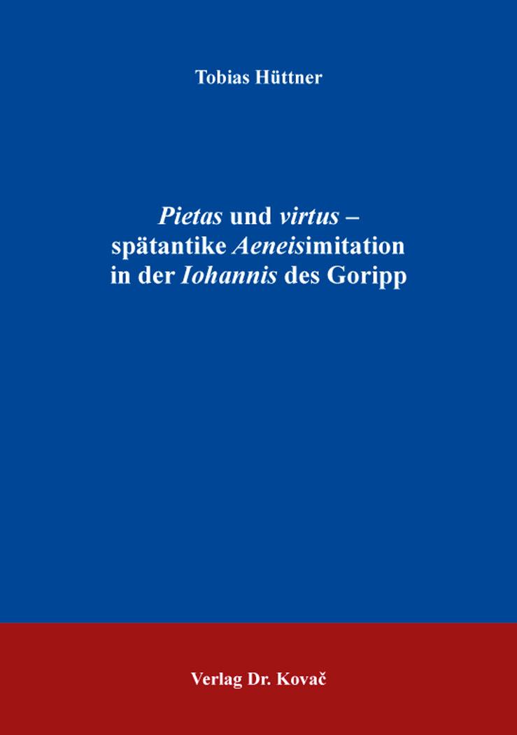 Cover: Pietas und virtus – spätantike Aeneisimitation inderIohannisdesGoripp