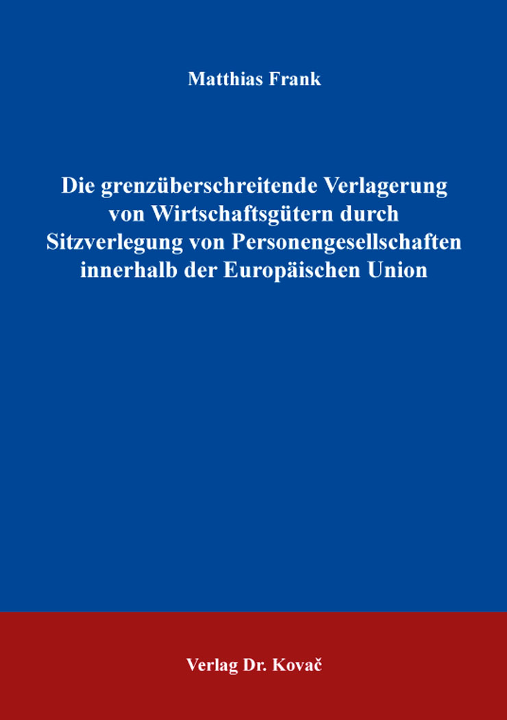 Cover: Die grenzüberschreitende Verlagerung von Wirtschaftsgütern durch Sitzverlegung von Personengesellschaften innerhalb der Europäischen Union