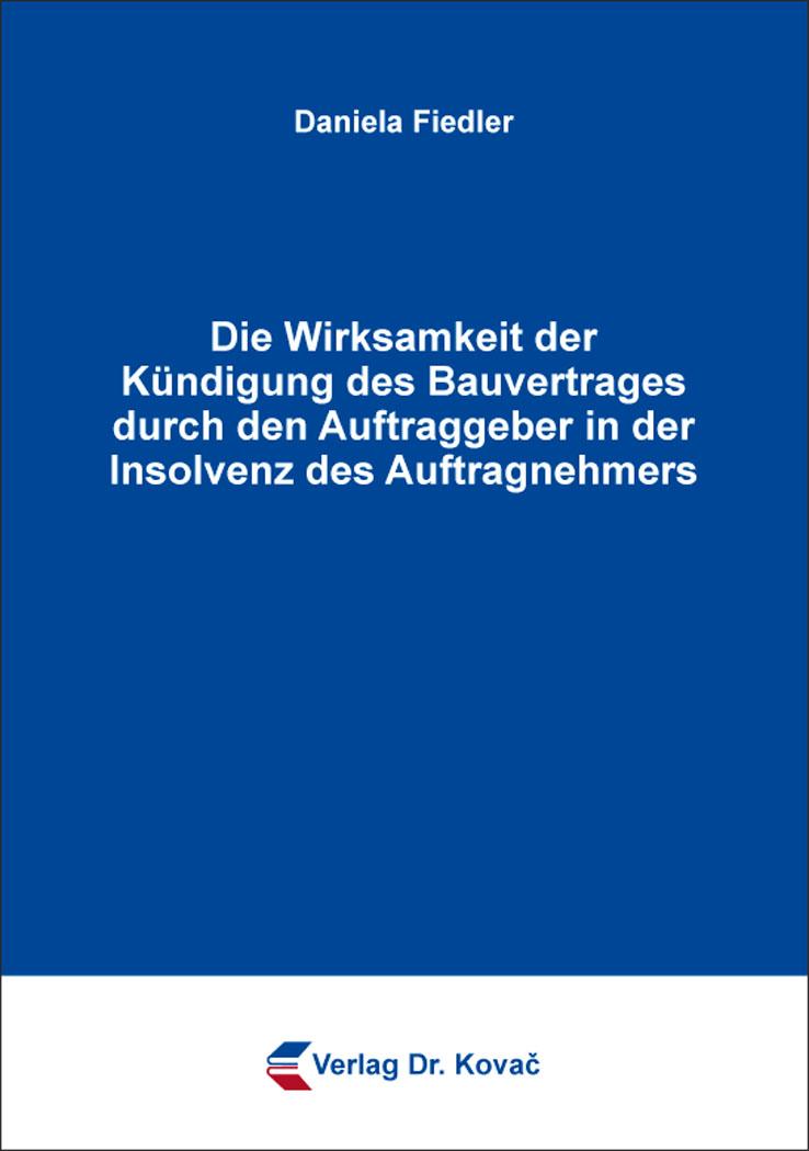 Cover: Die Wirksamkeit der Kündigung des Bauvertrages durch den Auftraggeber in der Insolvenz des Auftragnehmers