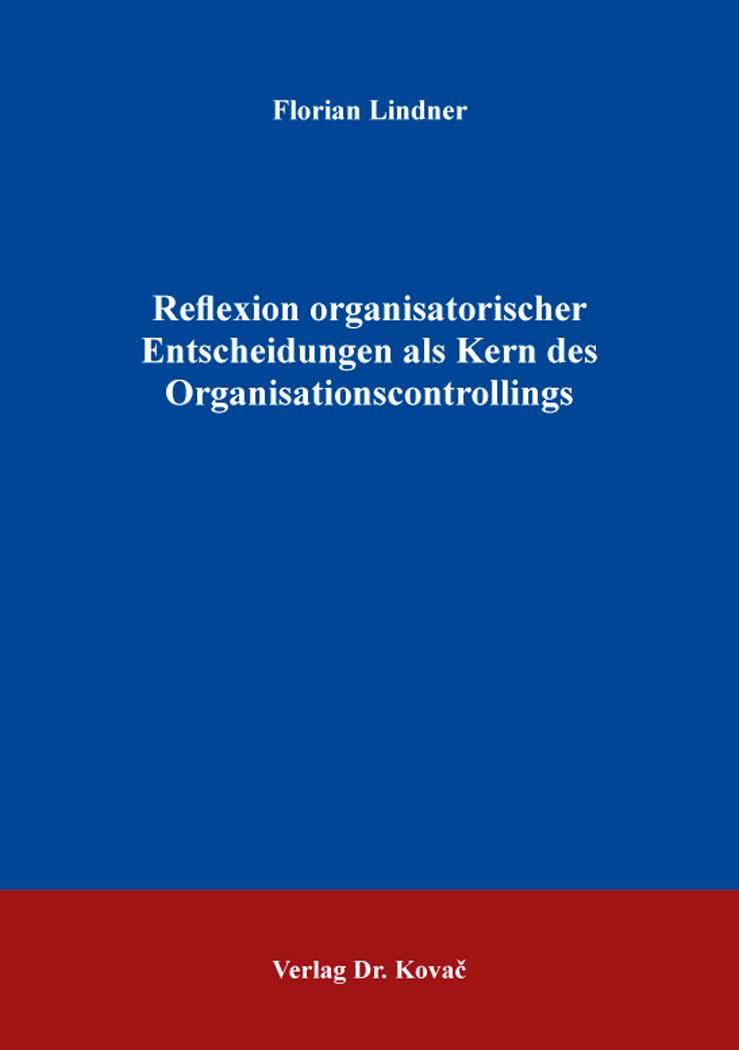 Cover: Reflexion organisatorischer Entscheidungen als Kern des Organisationscontrollings