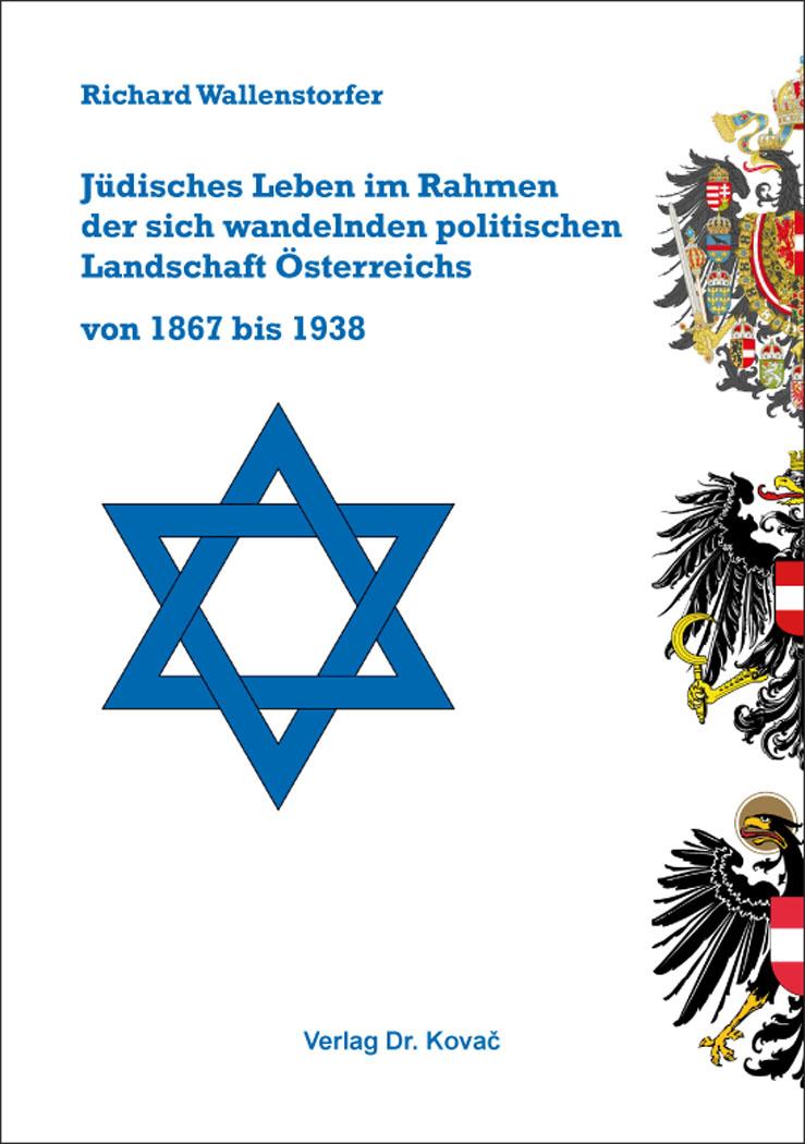 Cover: Jüdisches Leben im Rahmen der sich wandelnden politischen Landschaft Österreichs von 1867 bis 1938