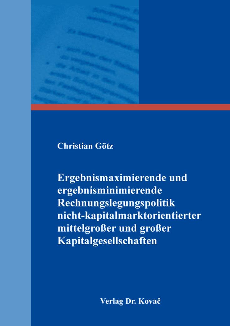 Cover: Ergebnismaximierende und ergebnisminimierende Rechnungslegungspolitik nicht-kapitalmarktorientierter mittelgroßer und großer Kapitalgesellschaften