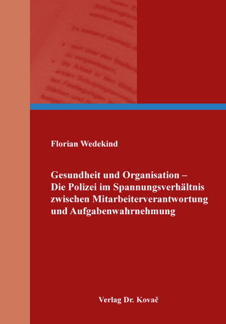 Cover: Gesundheit und Organisation – Die Polizei im Spannungsverhältnis zwischen Mitarbeiterverantwortung und Aufgabenwahrnehmung