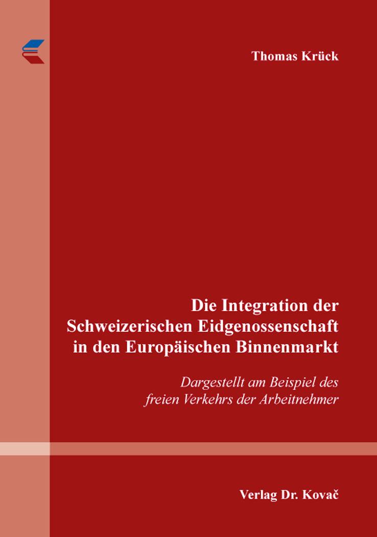 Cover: Die Integration der Schweizerischen Eidgenossenschaft in den Europäischen Binnenmarkt