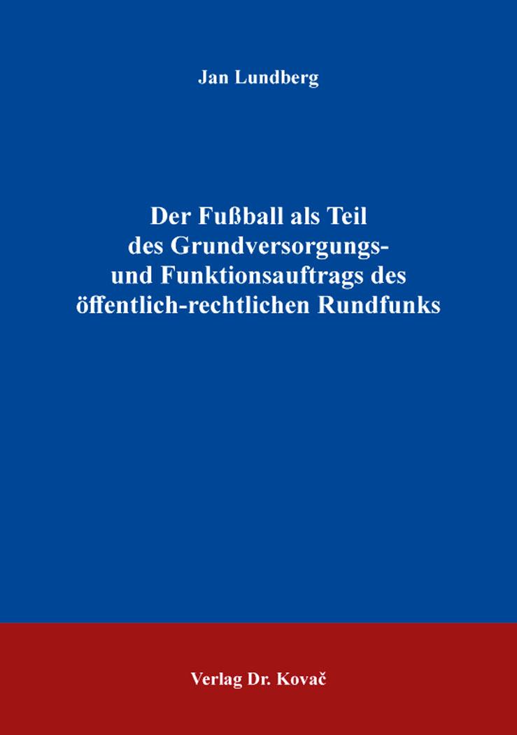 Cover: Der Fußball als Teil des Grundversorgungs- und Funktionsauftrags des öffentlich-rechtlichen Rundfunks