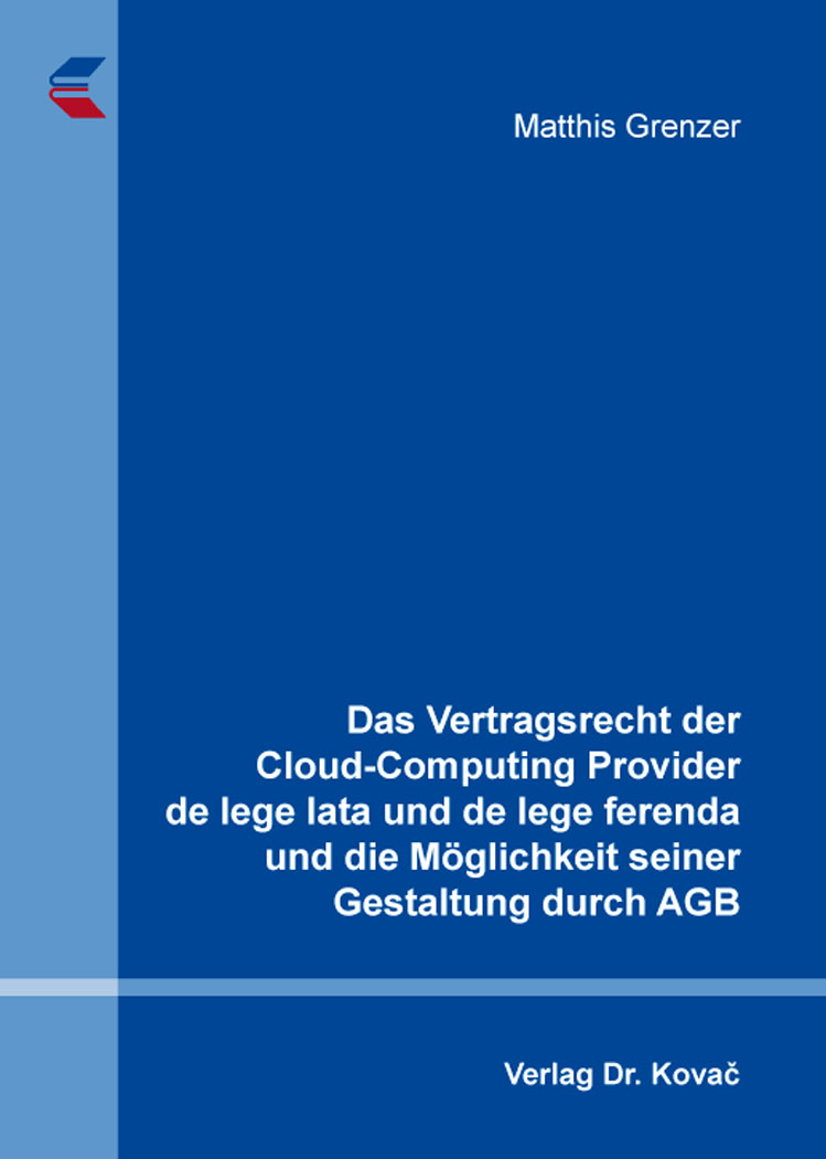 Cover: Das Vertragsrecht der Cloud-Computing Provider de lege lata und de lege ferenda und die Möglichkeit seiner Gestaltung durch AGB