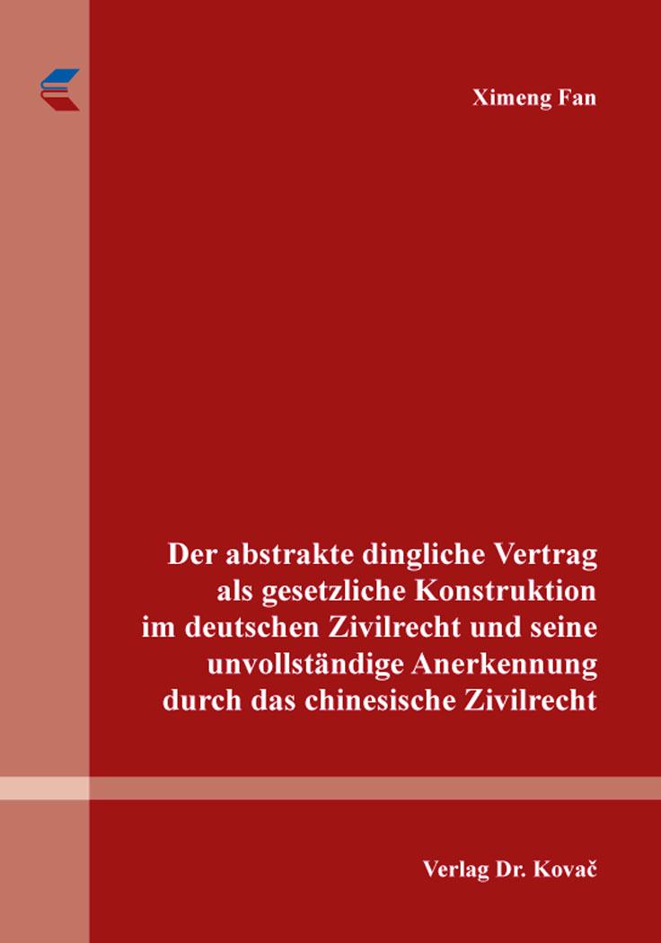 Cover: Der abstrakte dingliche Vertrag als gesetzliche Konstruktion im deutschen Zivilrecht und seine unvollständige Anerkennung durch das chinesische Zivilrecht