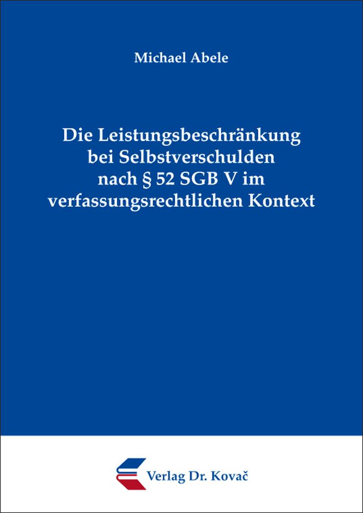 Cover: Die Leistungsbeschränkung bei Selbstverschulden nach § 52 SGB V im verfassungsrechtlichen Kontext