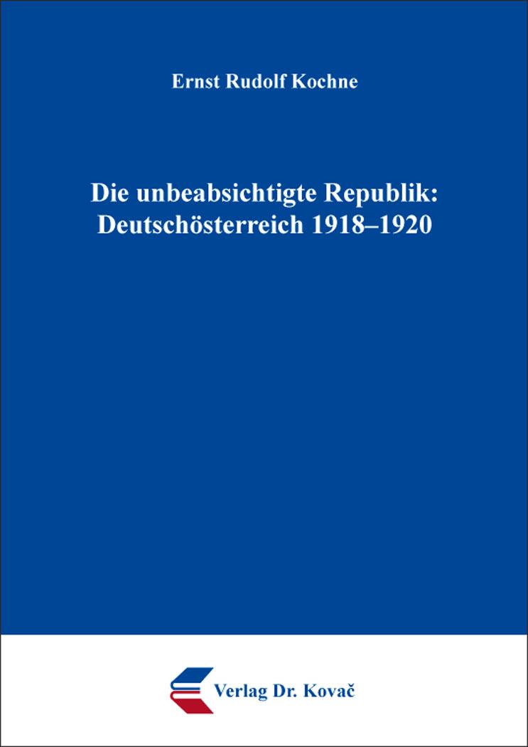 Cover: Die unbeabsichtigte Republik: Deutschösterreich 1918–1920