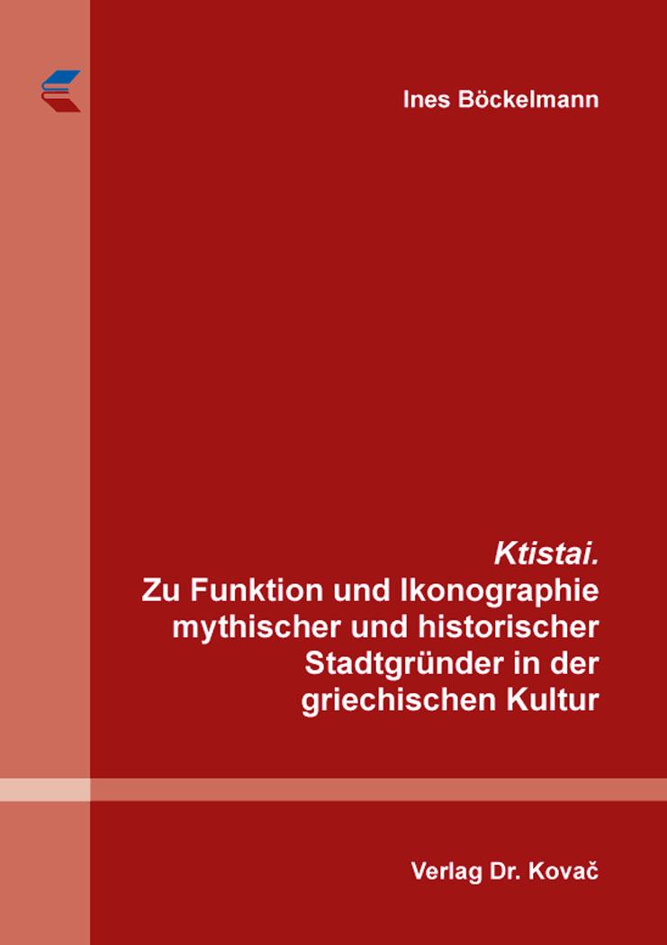 Cover: Ktistai. Zu Funktion und Ikonographie mythischer und historischer Stadtgründer in der griechischen Kultur
