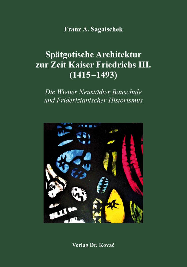 Cover: Spätgotische Architektur zur Zeit Kaiser Friedrichs III. (1415–1493)