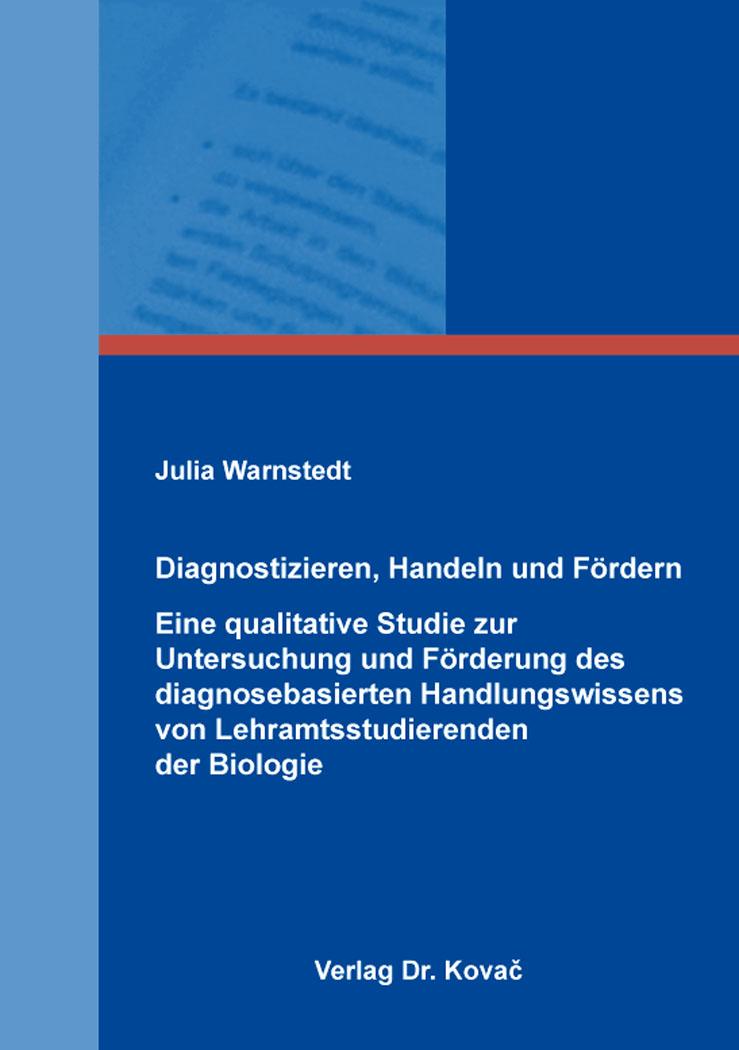 Cover: Diagnostizieren, Handeln und Fördern – Eine qualitative Studie zur Untersuchung und Förderung des diagnosebasierten Handlungswissens von Lehramtsstudierenden der Biologie