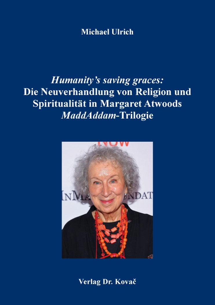 Cover: Humanity's saving graces: Die Neuverhandlung von Religion und Spiritualität in Margaret Atwoods MaddAddam-Trilogie