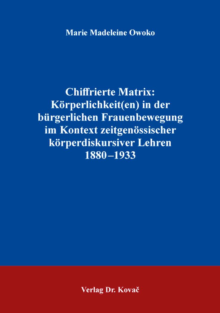 Cover: Chiffrierte Matrix: Körperlichkeit(en) in der bürgerlichen Frauenbewegung im Kontext zeitgenössischer körperdiskursiver Lehren 1880–1933