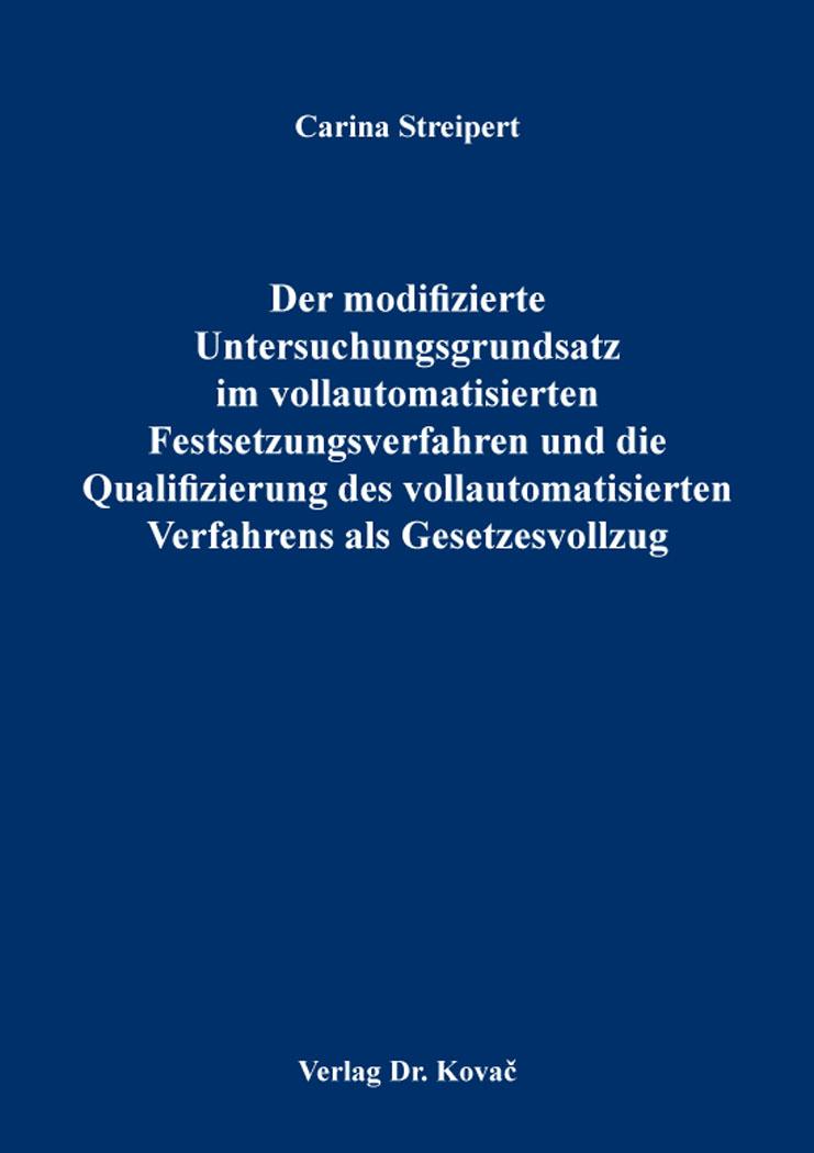 Cover: Der modifizierte Untersuchungsgrundsatz im vollautomatisierten Festsetzungsverfahren und die Qualifizierung des vollautomatisierten Verfahrens als Gesetzesvollzug