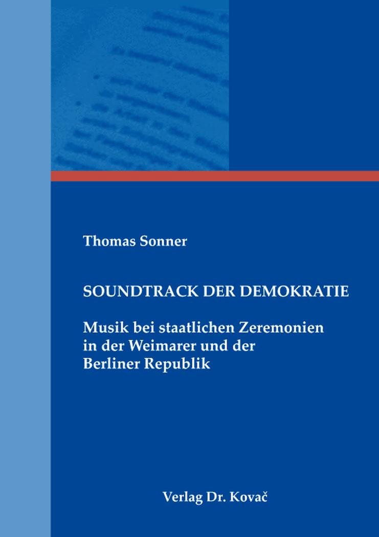 Cover: Soundtrack der Demokratie – Musik bei staatlichen Zeremonien in der Weimarer und der Berliner Republik