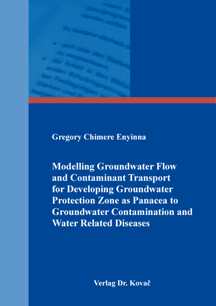 Cover: Modelling Groundwater Flow and Contaminant Transport for Developing Groundwater Protection Zone as Panacea to Groundwater Contamination and Water Related Diseases