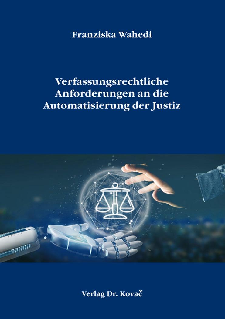 Cover: Verfassungsrechtliche Anforderungen an die Automatisierung der Justiz